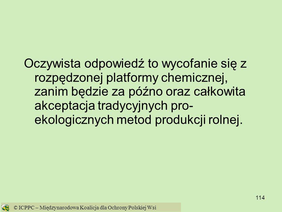 114 Oczywista odpowiedź to wycofanie się z rozpędzonej platformy chemicznej, zanim będzie za późno oraz całkowita akceptacja tradycyjnych pro- ekologi