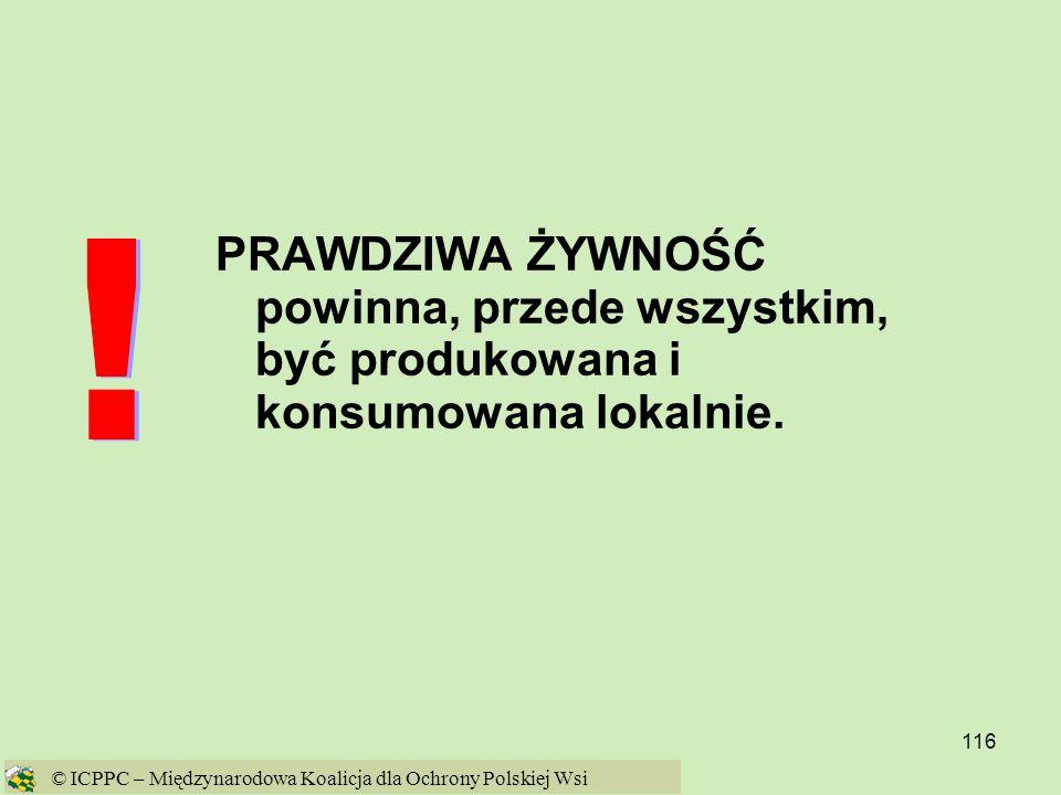 116 PRAWDZIWA ŻYWNOŚĆ powinna, przede wszystkim, być produkowana i konsumowana lokalnie. © ICPPC – Międzynarodowa Koalicja dla Ochrony Polskiej Wsi