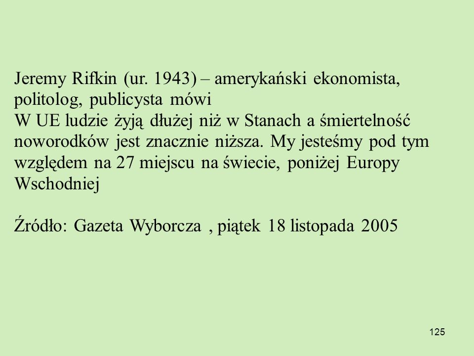 125 Jeremy Rifkin (ur. 1943) – amerykański ekonomista, politolog, publicysta mówi W UE ludzie żyją dłużej niż w Stanach a śmiertelność noworodków jest