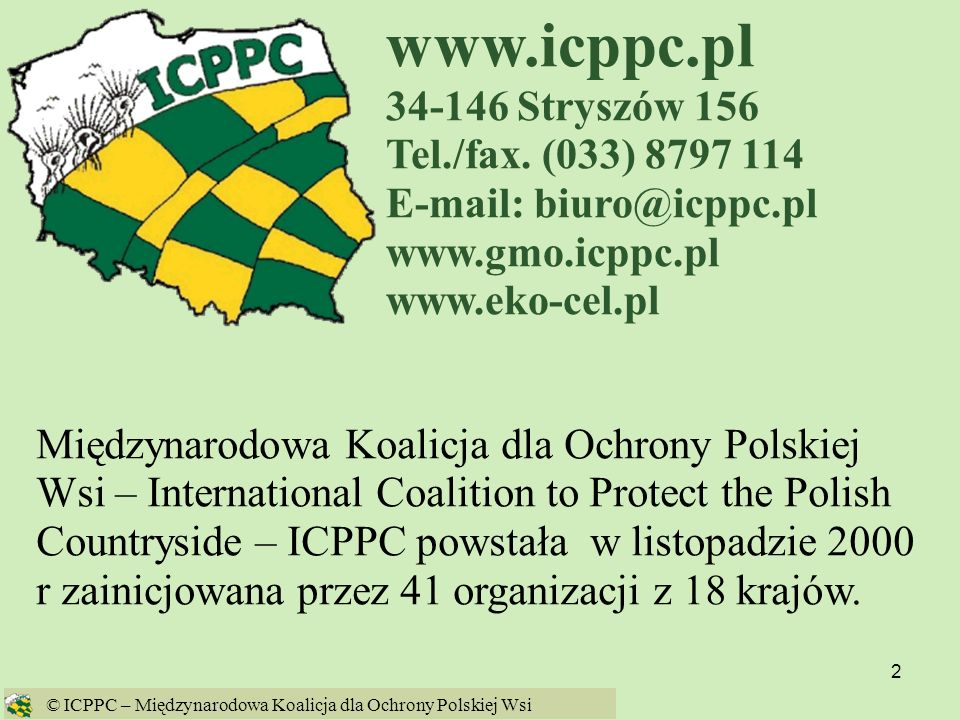 63 GMO w 2005 w UE Kukurydza Bt Maize MON 863 firmy Monsanto dopuszczona 8 sierpnia 2005 na import i paszę Rzepak GT73 firmy Monsanto dopuszczony 31 sierpnia 2005 na import i przetwarzanie Kukurydza 1507 firmy Pioneer dopuszczonaw 2005 na import i paszę © ICPPC – Międzynarodowa Koalicja dla Ochrony Polskiej Wsi