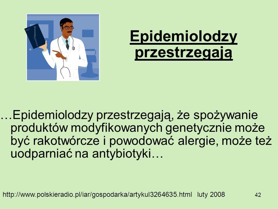 42 Epidemiolodzy przestrzegają …Epidemiolodzy przestrzegają, że spożywanie produktów modyfikowanych genetycznie może być rakotwórcze i powodować alerg