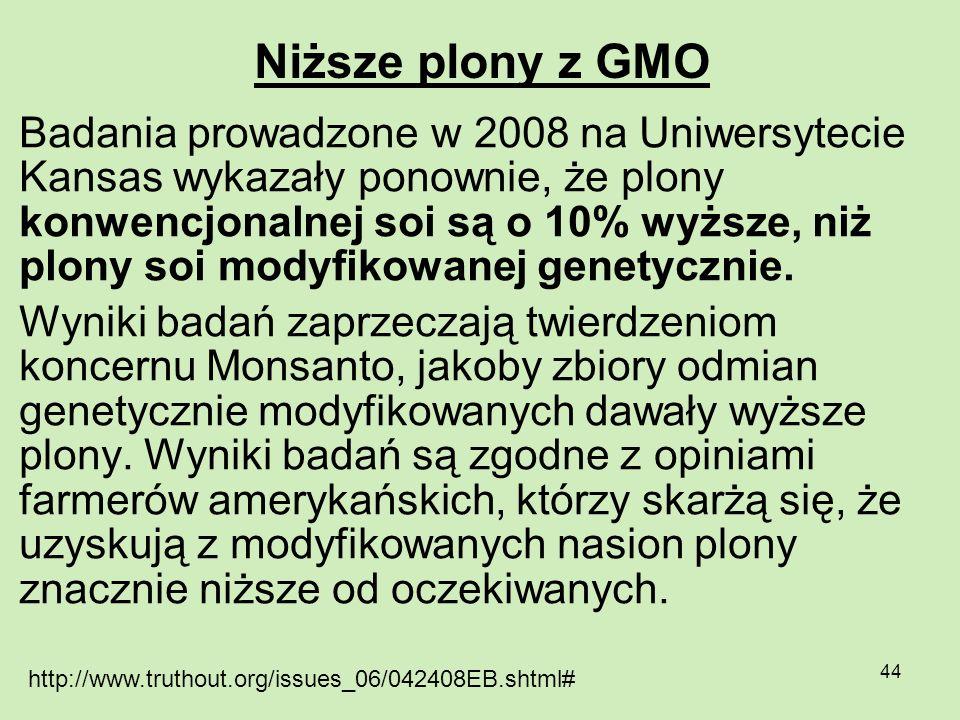 44 Niższe plony z GMO Badania prowadzone w 2008 na Uniwersytecie Kansas wykazały ponownie, że plony konwencjonalnej soi są o 10% wyższe, niż plony soi