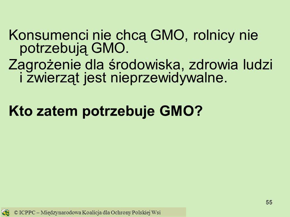 55 Konsumenci nie chcą GMO, rolnicy nie potrzebują GMO. Zagrożenie dla środowiska, zdrowia ludzi i zwierząt jest nieprzewidywalne. Kto zatem potrzebuj