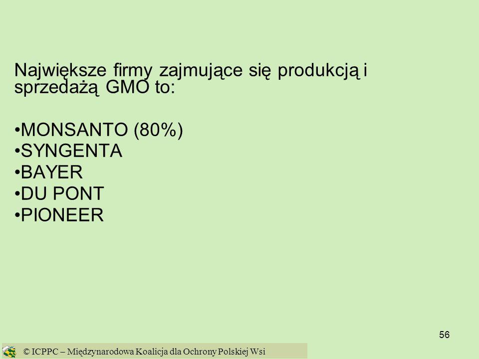 56 Największe firmy zajmujące się produkcją i sprzedażą GMO to: MONSANTO (80%) SYNGENTA BAYER DU PONT PIONEER © ICPPC – Międzynarodowa Koalicja dla Oc