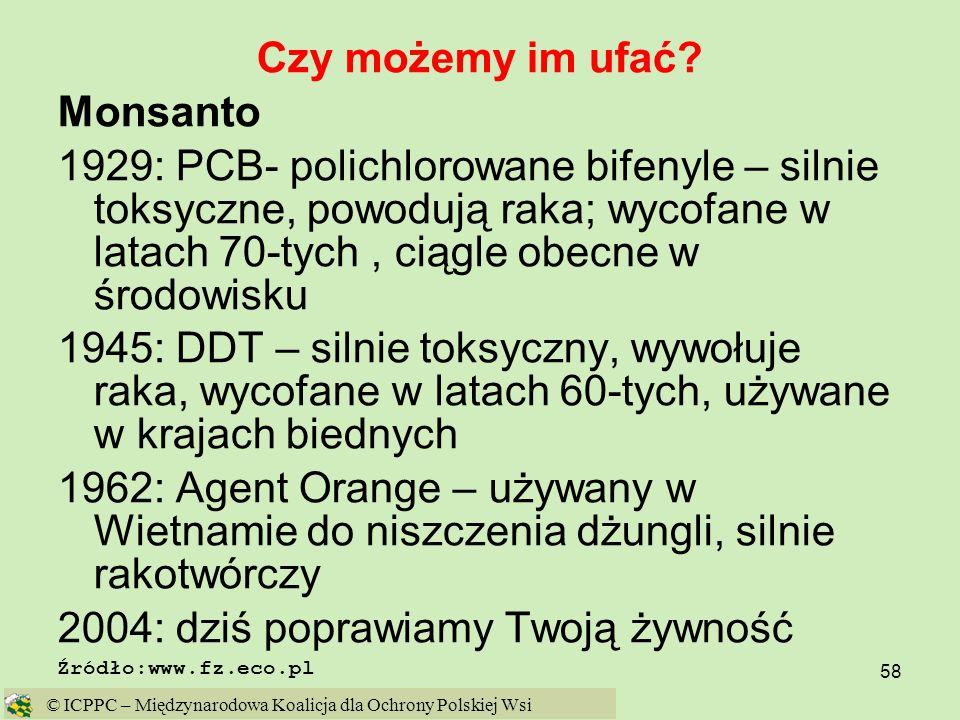 58 Czy możemy im ufać? Monsanto 1929: PCB- polichlorowane bifenyle – silnie toksyczne, powodują raka; wycofane w latach 70-tych, ciągle obecne w środo