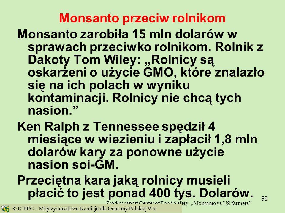 59 Monsanto przeciw rolnikom Monsanto zarobiła 15 mln dolarów w sprawach przeciwko rolnikom. Rolnik z Dakoty Tom Wiley: Rolnicy są oskarżeni o użycie