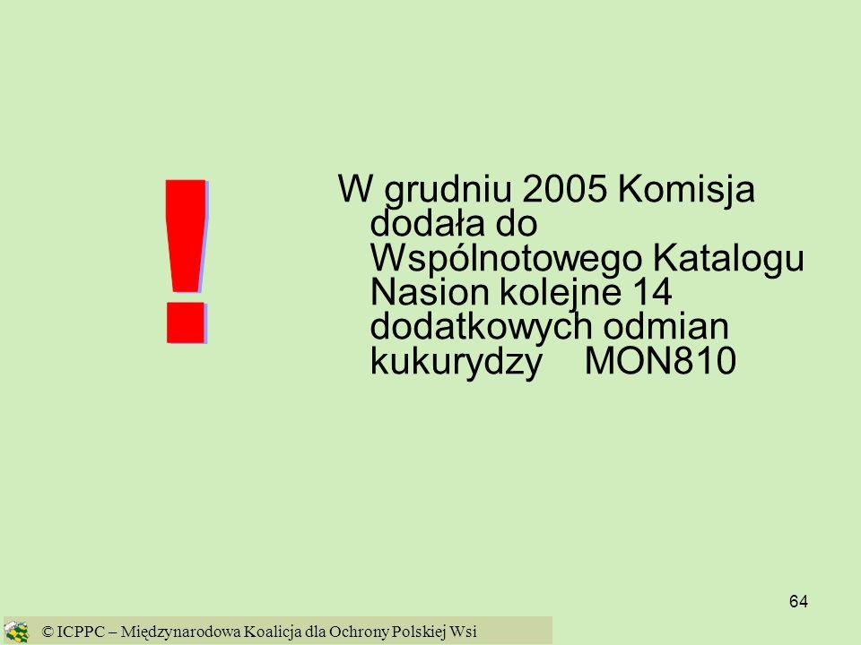64 W grudniu 2005 Komisja dodała do Wspólnotowego Katalogu Nasion kolejne 14 dodatkowych odmian kukurydzy MON810 © ICPPC – Międzynarodowa Koalicja dla