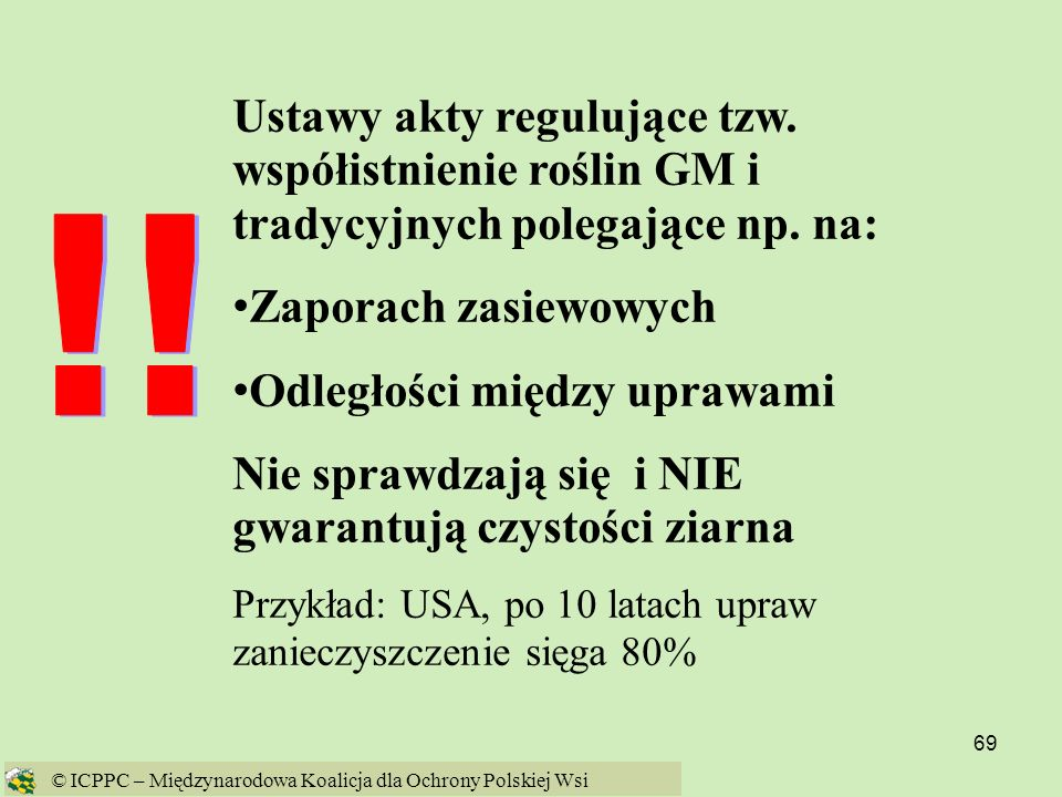 69 Ustawy akty regulujące tzw. współistnienie roślin GM i tradycyjnych polegające np. na: Zaporach zasiewowych Odległości między uprawami Nie sprawdza
