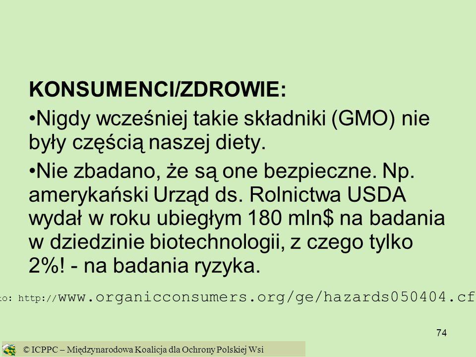 74 KONSUMENCI/ZDROWIE: Nigdy wcześniej takie składniki (GMO) nie były częścią naszej diety. Nie zbadano, że są one bezpieczne. Np. amerykański Urząd d