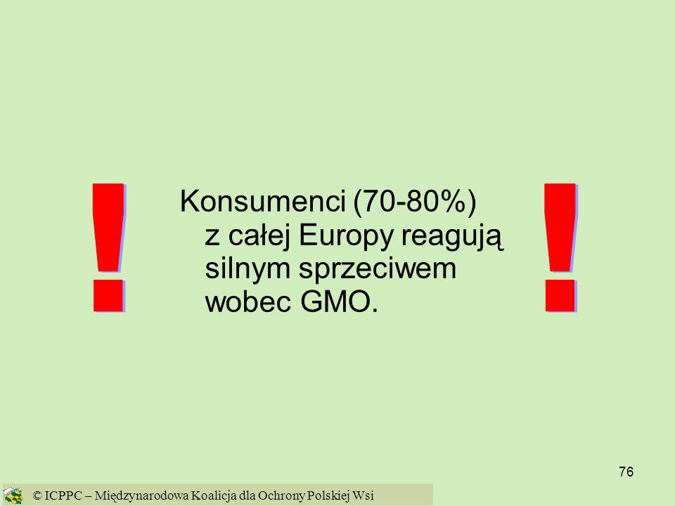 76 Konsumenci (70-80%) z całej Europy reagują silnym sprzeciwem wobec GMO. © ICPPC – Międzynarodowa Koalicja dla Ochrony Polskiej Wsi