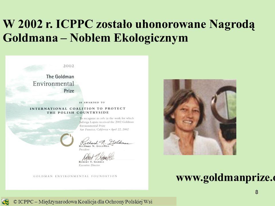 8 W 2002 r. ICPPC zostało uhonorowane Nagrodą Goldmana – Noblem Ekologicznym www.goldmanprize.org © ICPPC – Międzynarodowa Koalicja dla Ochrony Polski