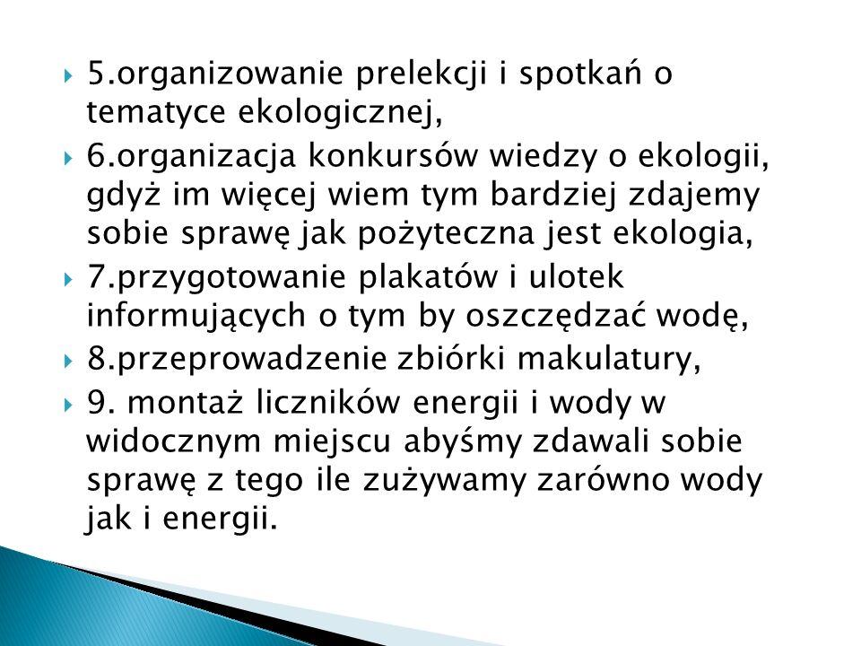 5.organizowanie prelekcji i spotkań o tematyce ekologicznej, 6.organizacja konkursów wiedzy o ekologii, gdyż im więcej wiem tym bardziej zdajemy sobie