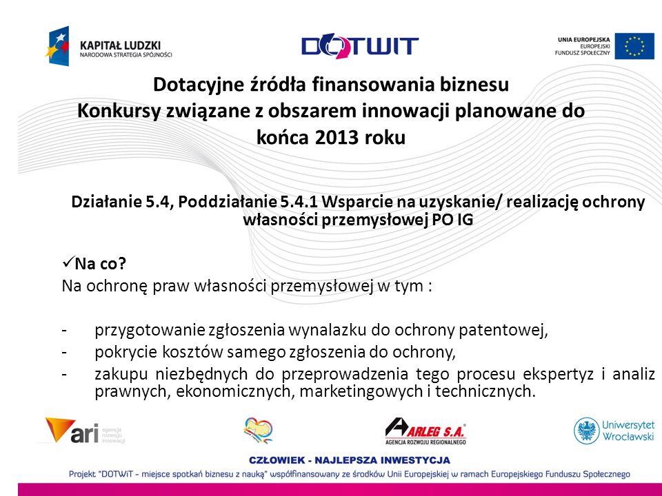 Dotacyjne źródła finansowania biznesu Konkursy związane z obszarem innowacji planowane do końca 2013 roku Działanie 5.4, Poddziałanie 5.4.1 Wsparcie n