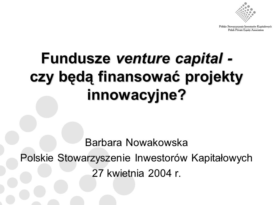Fundusze venture capital - czy będą finansować projekty innowacyjne? Barbara Nowakowska Polskie Stowarzyszenie Inwestorów Kapitałowych 27 kwietnia 200