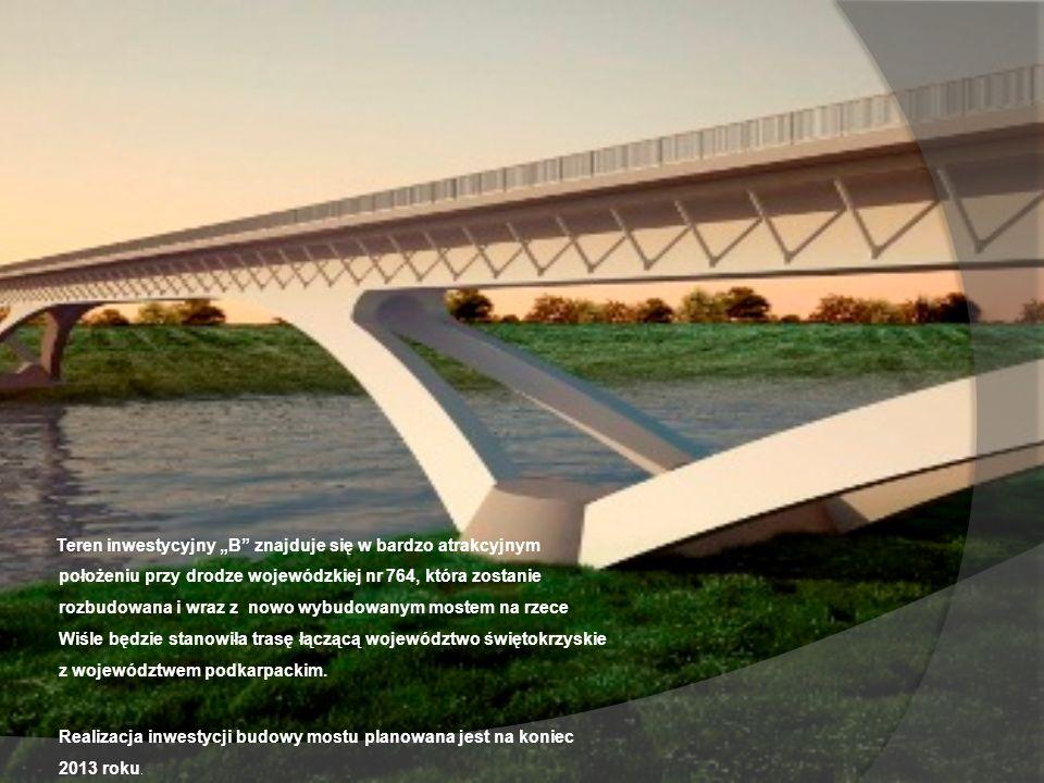 Teren inwestycyjny B znajduje się w bardzo atrakcyjnym położeniu przy drodze wojewódzkiej nr 764, która zostanie rozbudowana i wraz z nowo wybudowanym mostem na rzece Wiśle będzie stanowiła trasę łączącą województwo świętokrzyskie z województwem podkarpackim.