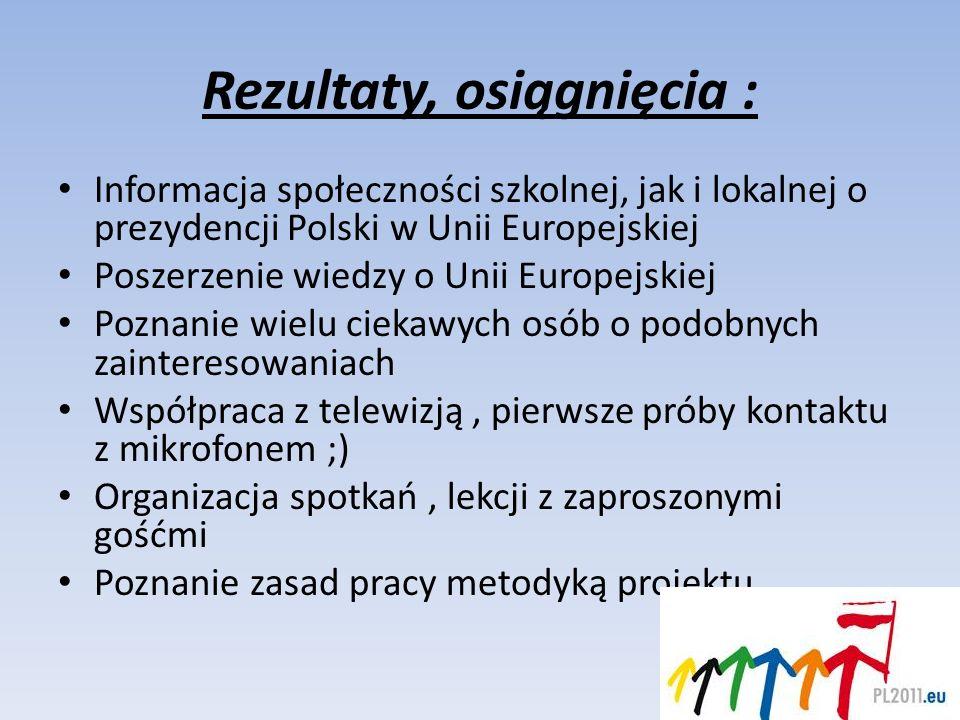 Rezultaty, osiągnięcia : Informacja społeczności szkolnej, jak i lokalnej o prezydencji Polski w Unii Europejskiej Poszerzenie wiedzy o Unii Europejsk