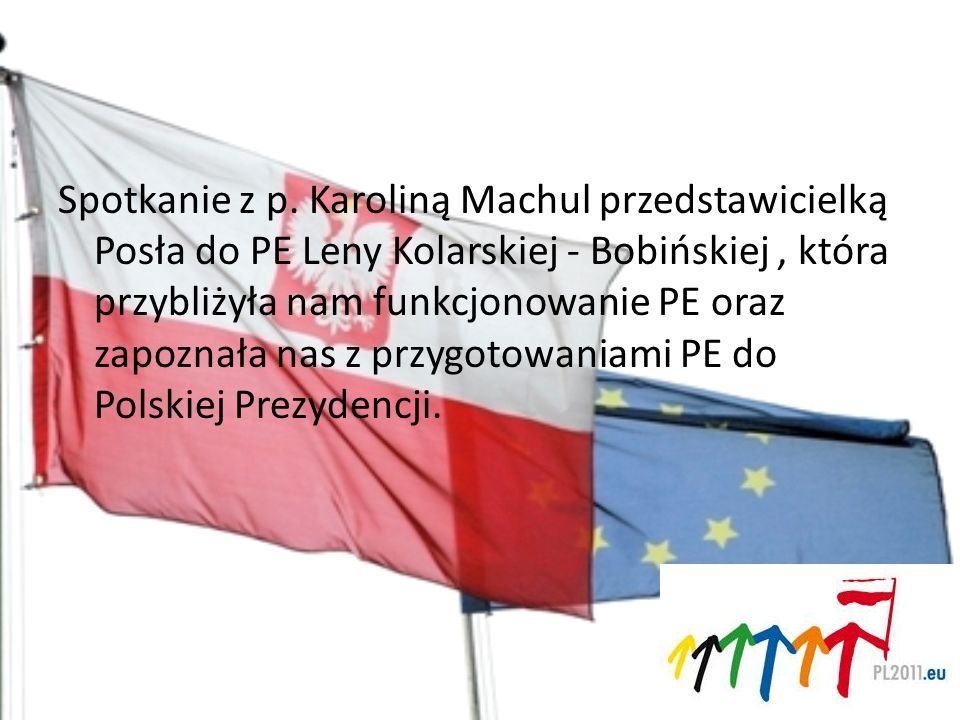 Spotkanie z p. Karoliną Machul przedstawicielką Posła do PE Leny Kolarskiej - Bobińskiej, która przybliżyła nam funkcjonowanie PE oraz zapoznała nas z