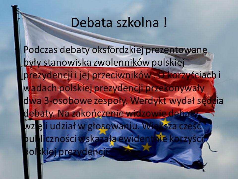 Debata szkolna ! Podczas debaty oksfordzkiej prezentowane były stanowiska zwolenników polskiej prezydencji i jej przeciwników. O korzyściach i wadach