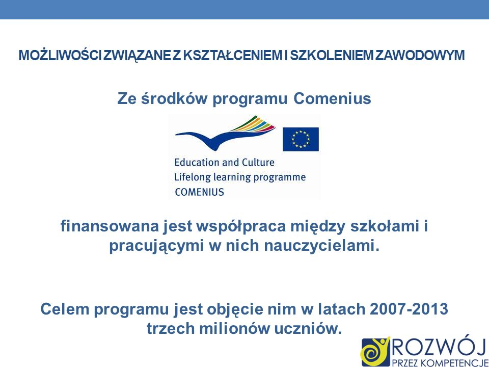 MOŻLIWOŚCI ZWIĄZANE Z KSZTAŁCENIEM I SZKOLENIEM ZAWODOWYM Ze środków programu Comenius finansowana jest współpraca między szkołami i pracującymi w nic