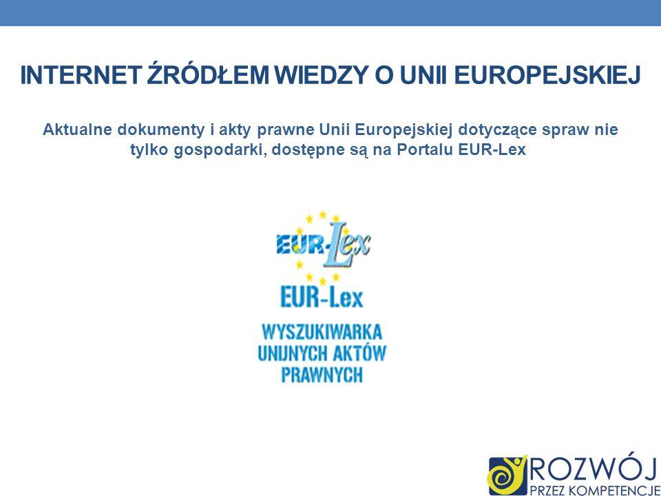 INTERNET ŹRÓDŁEM WIEDZY O UNII EUROPEJSKIEJ Aktualne dokumenty i akty prawne Unii Europejskiej dotyczące spraw nie tylko gospodarki, dostępne są na Po