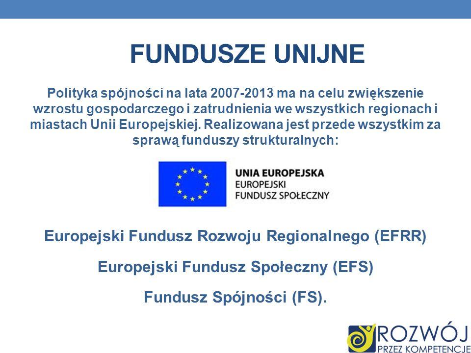 FUNDUSZE UNIJNE Polityka spójności na lata 2007-2013 ma na celu zwiększenie wzrostu gospodarczego i zatrudnienia we wszystkich regionach i miastach Un