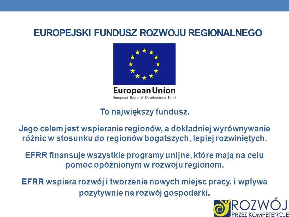 EUROPEJSKI FUNDUSZ ROZWOJU REGIONALNEGO To największy fundusz. Jego celem jest wspieranie regionów, a dokładniej wyrównywanie różnic w stosunku do reg
