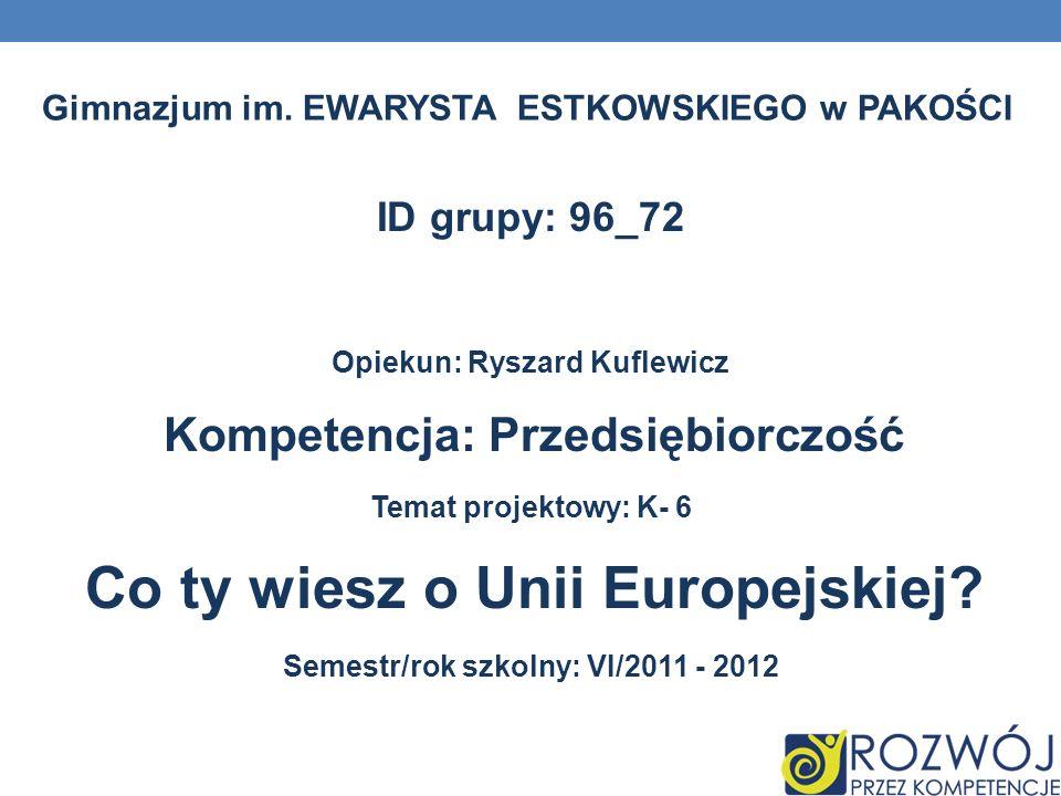 ID grupy: 96_72 Opiekun: Ryszard Kuflewicz Kompetencja: Przedsiębiorczość Temat projektowy: K- 6 Co ty wiesz o Unii Europejskiej? Semestr/rok szkolny: