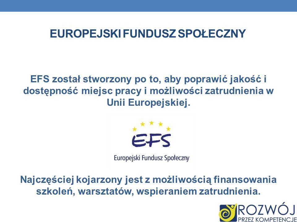 EUROPEJSKI FUNDUSZ SPOŁECZNY EFS został stworzony po to, aby poprawić jakość i dostępność miejsc pracy i możliwości zatrudnienia w Unii Europejskiej.