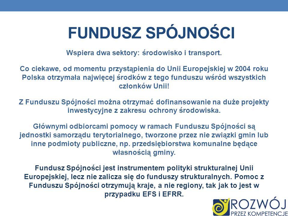 FUNDUSZ SPÓJNOŚCI Wspiera dwa sektory: środowisko i transport. Co ciekawe, od momentu przystąpienia do Unii Europejskiej w 2004 roku Polska otrzymała