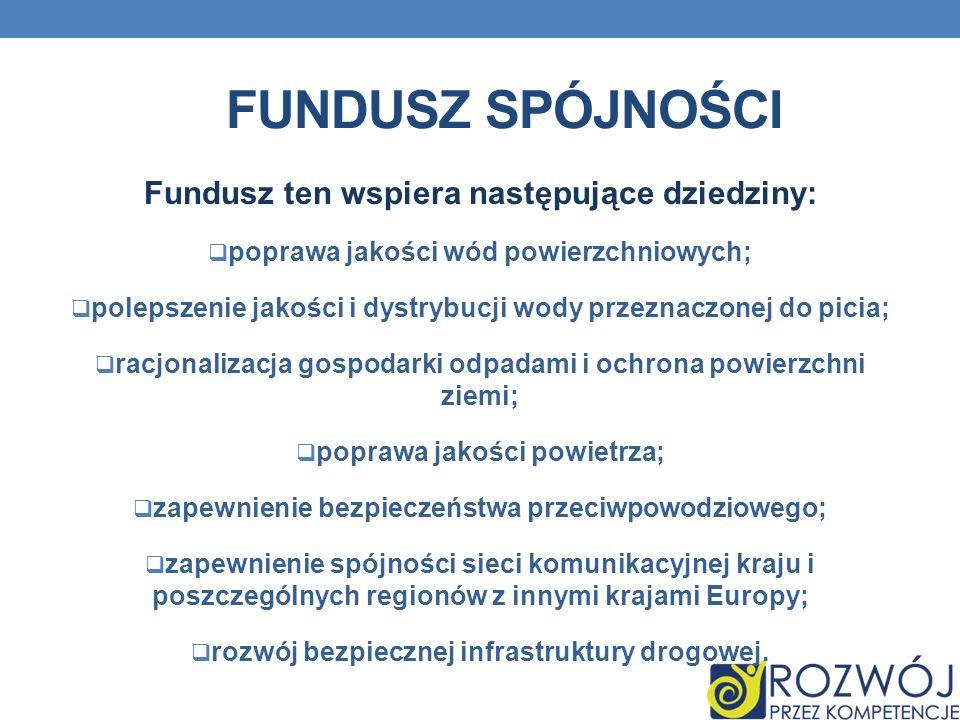 FUNDUSZ SPÓJNOŚCI Fundusz ten wspiera następujące dziedziny: poprawa jakości wód powierzchniowych; polepszenie jakości i dystrybucji wody przeznaczone