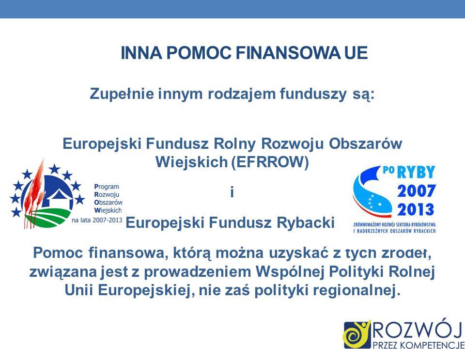 INNA POMOC FINANSOWA UE Zupełnie innym rodzajem funduszy są: Europejski Fundusz Rolny Rozwoju Obszarów Wiejskich (EFRROW) i Europejski Fundusz Rybacki
