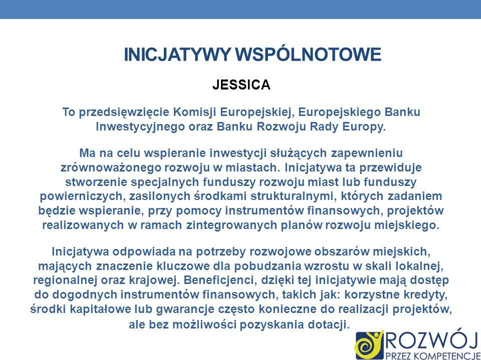INICJATYWY WSPÓLNOTOWE JESSICA To przedsięwzięcie Komisji Europejskiej, Europejskiego Banku Inwestycyjnego oraz Banku Rozwoju Rady Europy. Ma na celu