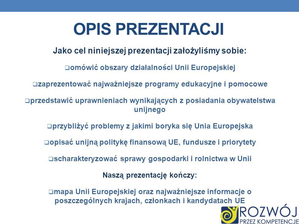 OPIS PREZENTACJI Jako cel niniejszej prezentacji założyliśmy sobie: omówić obszary działalności Unii Europejskiej zaprezentować najważniejsze programy