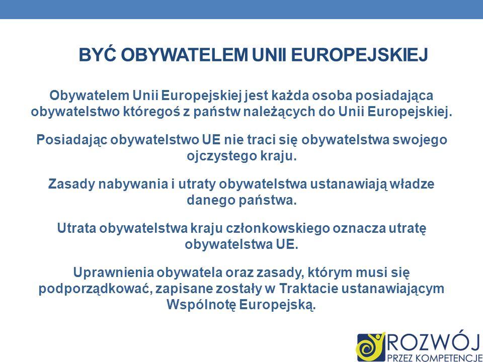 BYĆ OBYWATELEM UNII EUROPEJSKIEJ Obywatelem Unii Europejskiej jest każda osoba posiadająca obywatelstwo któregoś z państw należących do Unii Europejsk