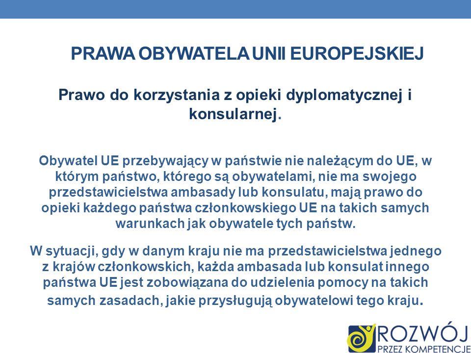 PRAWA OBYWATELA UNII EUROPEJSKIEJ Prawo do korzystania z opieki dyplomatycznej i konsularnej. Obywatel UE przebywający w państwie nie należącym do UE,