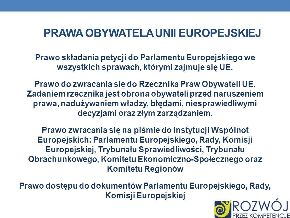 PRAWA OBYWATELA UNII EUROPEJSKIEJ Prawo składania petycji do Parlamentu Europejskiego we wszystkich sprawach, którymi zajmuje się UE. Prawo do zwracan