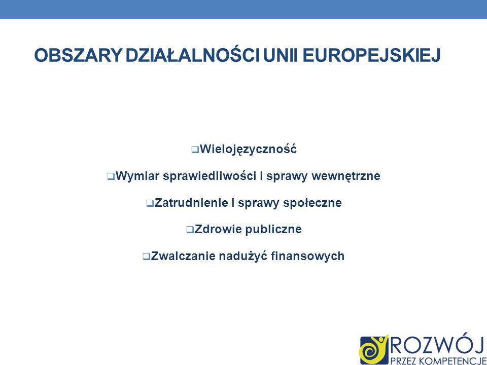 OBSZARY DZIAŁALNOŚCI UNII EUROPEJSKIEJ Wielojęzyczność Wymiar sprawiedliwości i sprawy wewnętrzne Zatrudnienie i sprawy społeczne Zdrowie publiczne Zw