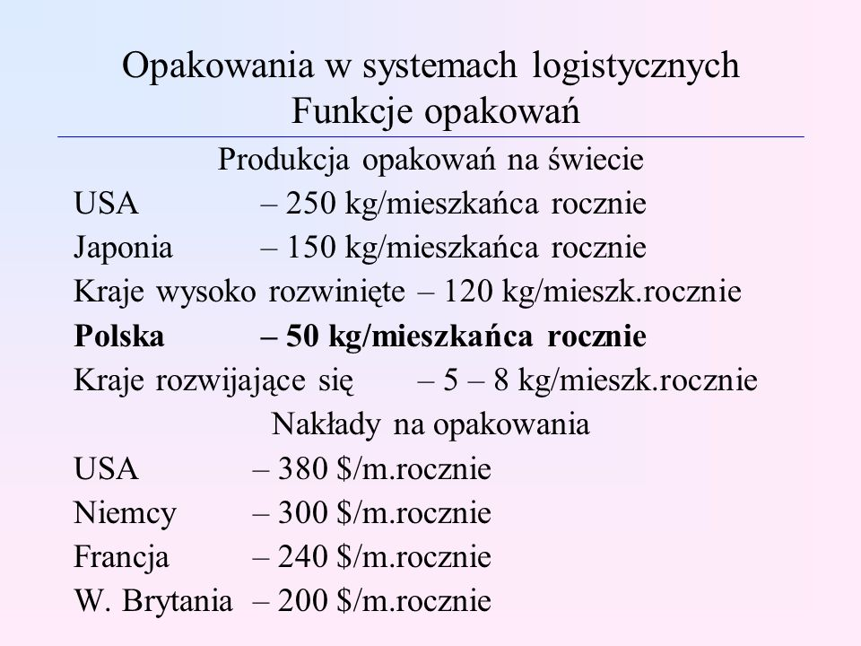 Opakowania w systemach logistycznych Główne kierunki rozwoju opakowań Charakterystyka folii z tworzyw sztucznych jako materiałów opakowaniowych - najwyższą wydajność opakowaniową (ilość m 2 z l kg) przy jednakowej grubości posiada folia poliestrowa oraz OPP; -najwyższą wytrzymałość mechaniczną (z wyjątkiem odporności na rozdzieranie) posiadają folie poliestrowe, folia z polichlorku winylu (PCWD) oraz folia poliamidowa (PA); - najmniejszą sztywność wykazują folie poliolefinowe (PE-LD, OPP), - najniższą przenikalną pary wodnej wykazują folie (w kolejności): PCWD, OPP, PE-LD, PA, PCWD; - przez folie PE i PCW przenikają zapachy; - najniższą odporność na działanie tłuszczów wykazuje folia PE-LD; - najbardziej odporne na wysokie temperatury są folie: PA, poliestrowe, OPP;