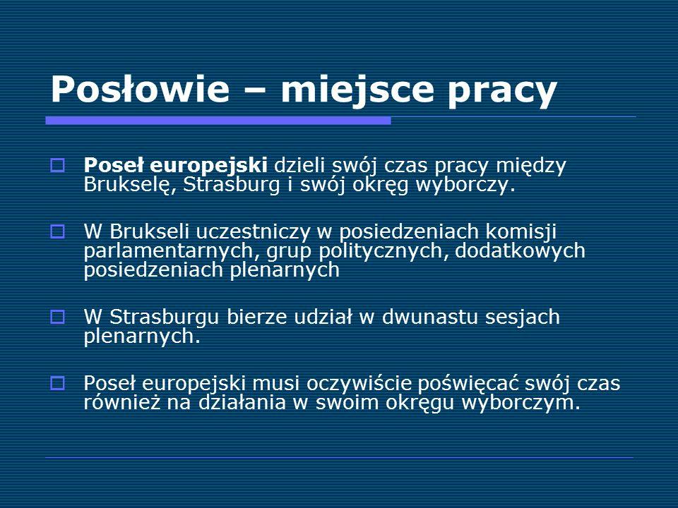 Posłowie – miejsce pracy Poseł europejski dzieli swój czas pracy między Brukselę, Strasburg i swój okręg wyborczy. W Brukseli uczestniczy w posiedzeni