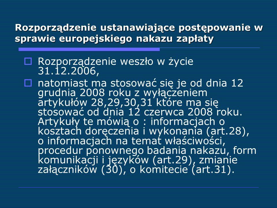 Rozporządzenie ustanawiające postępowanie w sprawie europejskiego nakazu zapłaty Rozporządzenie weszło w życie 31.12.2006, natomiast ma stosować się j