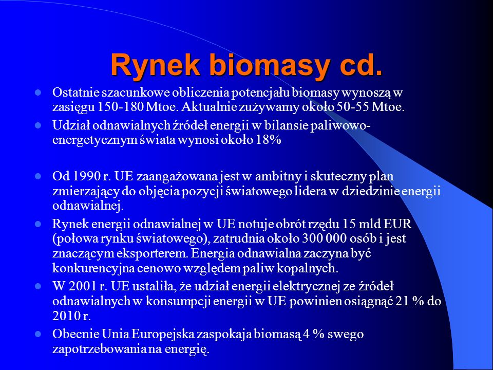Działania dotyczące biomasy w Polsce Działania ogólnopaństwowe - Strategia Rozwoju Energetyki Odnawialnej wrzesień 2000 roku -Udział energii odnawialnej w bilansie energetycznym kraju wynosi około 2,5% (EC BREC, 2000), czyli 104 PJ - Polityka energetyczna Polski do 2025 roku przyjętego przez Radę Ministrów 4 stycznia 2005 Celem strategicznym polityki państwa jest wspieranie rozwoju odnawialnych źródeł energii i uzyskanie 7,5% udziału energii, pochodzącej z tych źródeł, w bilansie energii pierwotnej.