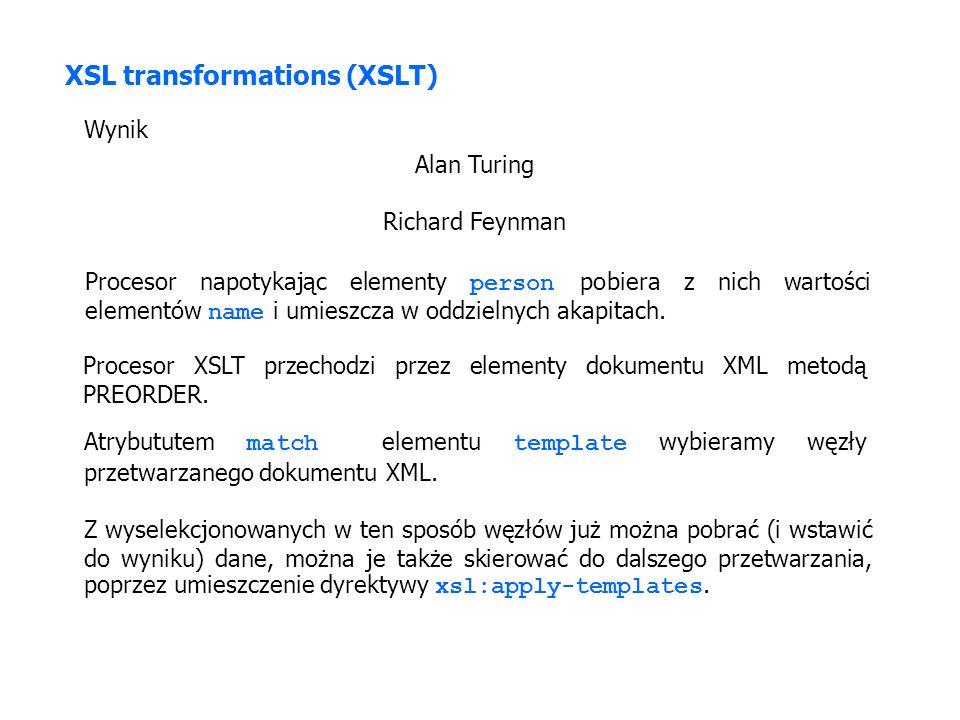 XSL transformations (XSLT) Wynik Alan Turing Richard Feynman Procesor napotykając elementy person pobiera z nich wartości elementów name i umieszcza w oddzielnych akapitach.