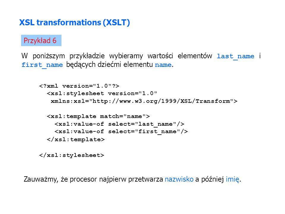 XSL transformations (XSLT) Przykład 6 <xsl:stylesheet version= 1.0 xmlns:xsl= http://www.w3.org/1999/XSL/Transform > W poniższym przykładzie wybieramy wartości elementów last_name i first_name będących dziećmi elementu name.