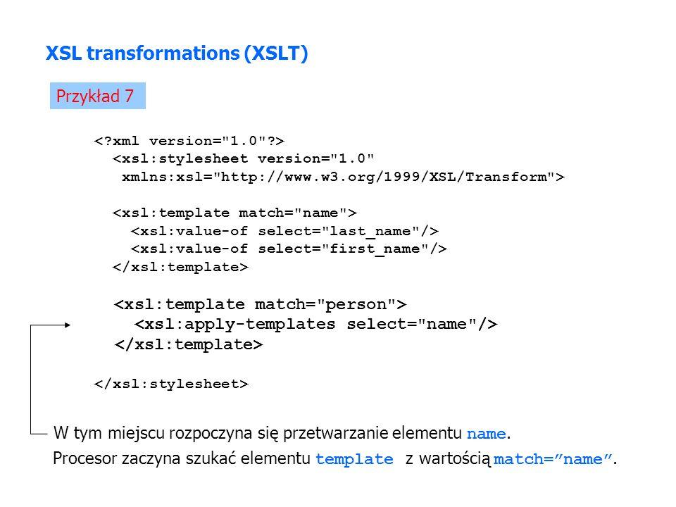 Przykład 7 <xsl:stylesheet version= 1.0 xmlns:xsl= http://www.w3.org/1999/XSL/Transform > XSL transformations (XSLT) W tym miejscu rozpoczyna się przetwarzanie elementu name.