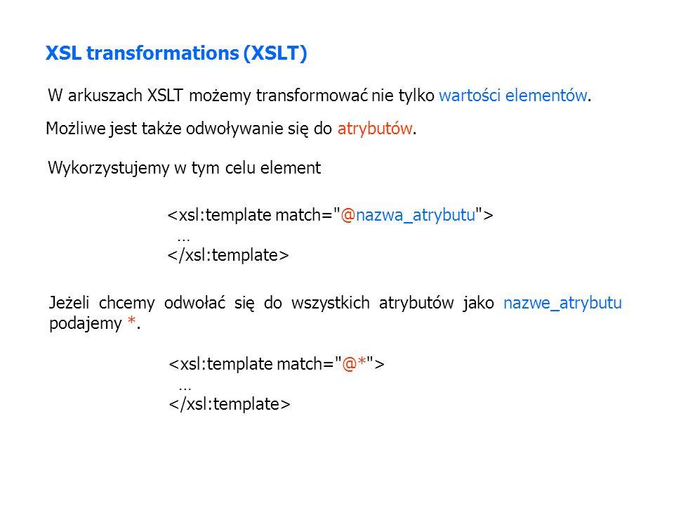 XSL transformations (XSLT) W arkuszach XSLT możemy transformować nie tylko wartości elementów.