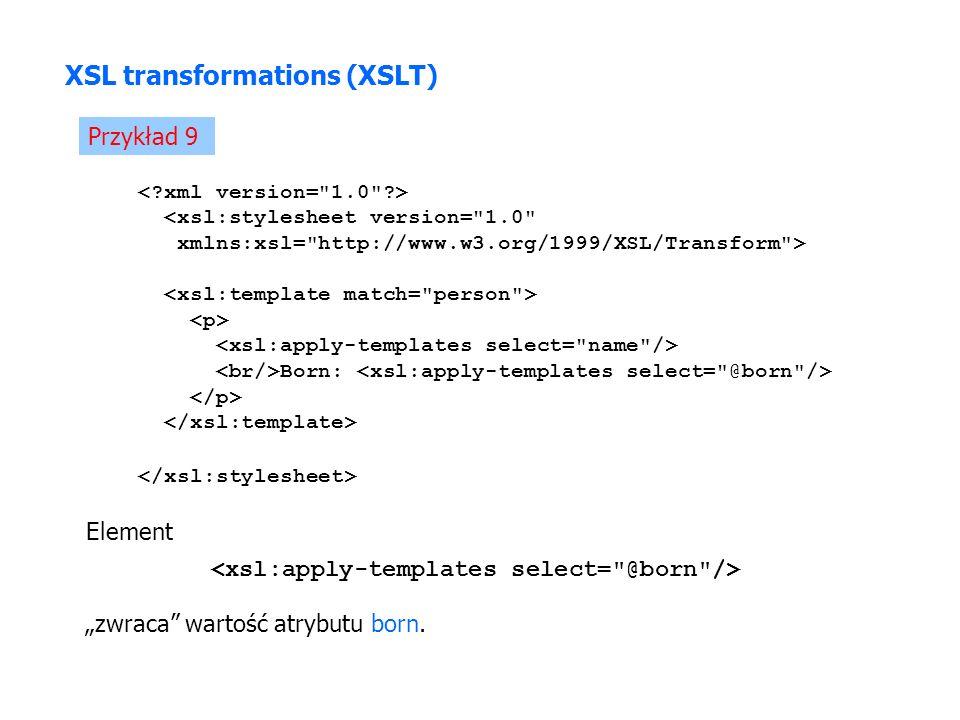 Przykład 9 XSL transformations (XSLT) <xsl:stylesheet version= 1.0 xmlns:xsl= http://www.w3.org/1999/XSL/Transform > Born: Element zwraca wartość atrybutu born.