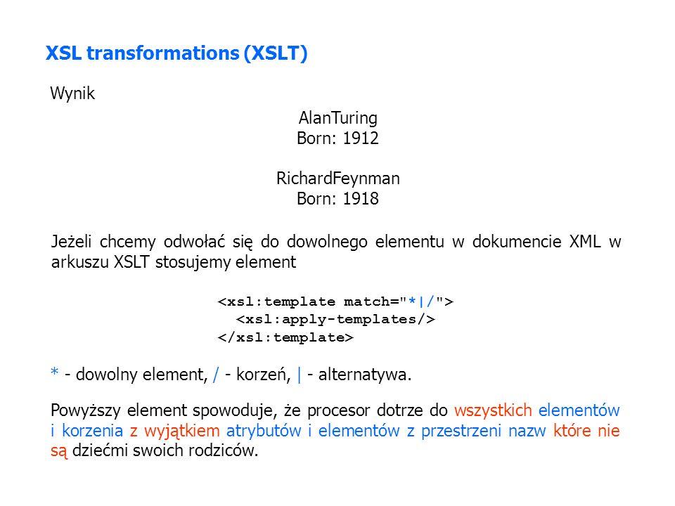 XSL transformations (XSLT) Wynik AlanTuring Born: 1912 RichardFeynman Born: 1918 Jeżeli chcemy odwołać się do dowolnego elementu w dokumencie XML w arkuszu XSLT stosujemy element * - dowolny element, / - korzeń, | - alternatywa.