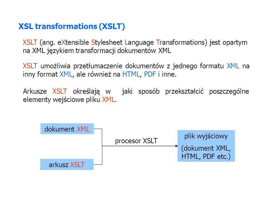 XSL transformations (XSLT) XSLT (ang. eXtensible Stylesheet Language Transformations) jest opartym na XML językiem transformacji dokumentów XML XSLT u