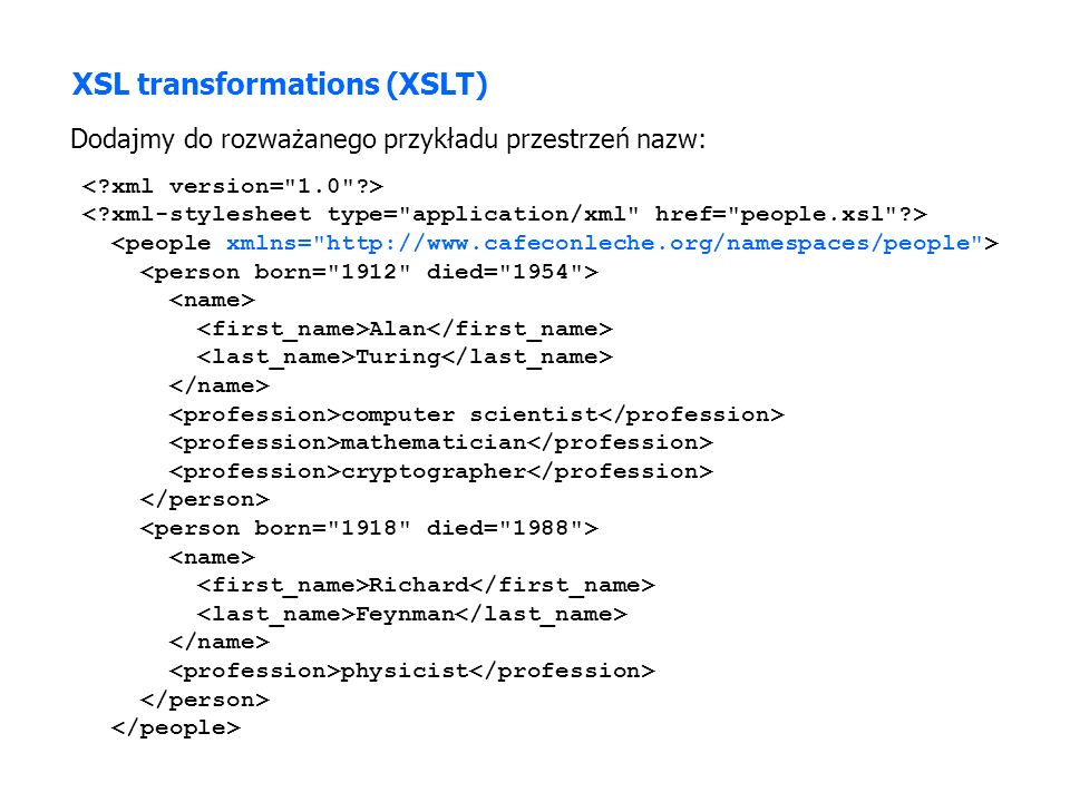 XSL transformations (XSLT) Dodajmy do rozważanego przykładu przestrzeń nazw: Alan Turing computer scientist mathematician cryptographer Richard Feynman physicist