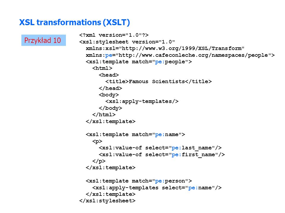 Przykład 10 XSL transformations (XSLT) <xsl:stylesheet version= 1.0 xmlns:xsl= http://www.w3.org/1999/XSL/Transform xmlns:pe= http://www.cafeconleche.org/namespaces/people > Famous Scientists